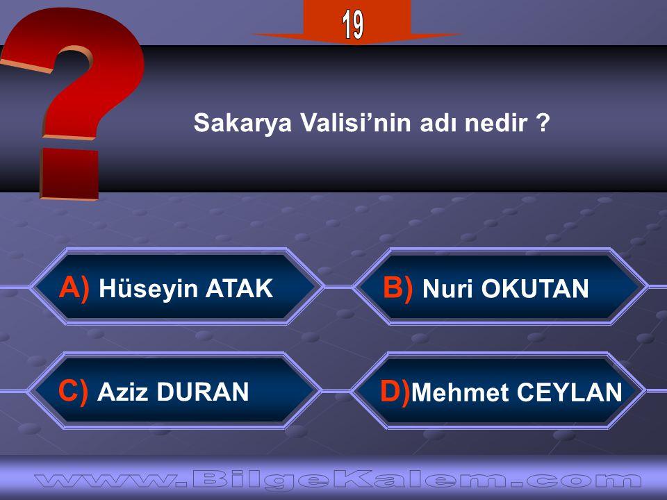 Sakarya Valisi'nin adı nedir ? B) Nuri OKUTAN D) Mehmet CEYLAN A) Hüseyin ATAK C) Aziz DURAN