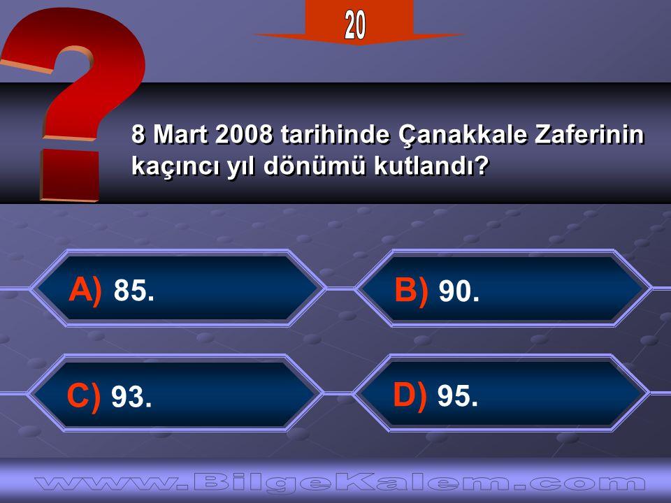 8 Mart 2008 tarihinde Çanakkale Zaferinin kaçıncı yıl dönümü kutlandı? 8 Mart 2008 tarihinde Çanakkale Zaferinin kaçıncı yıl dönümü kutlandı? A) 85. B