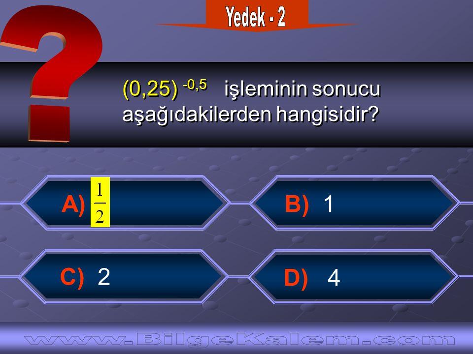 (0,25) -0,5 işleminin sonucu aşağıdakilerden hangisidir? (0,25) -0,5 işleminin sonucu aşağıdakilerden hangisidir? B) 1 A) C) 2 D) 4