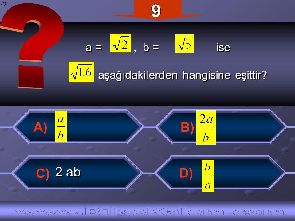 a =, b = ise aşağıdakilerden hangisine eşittir? a =, b = ise aşağıdakilerden hangisine eşittir? C) A) B) D) 2 ab 2 ab