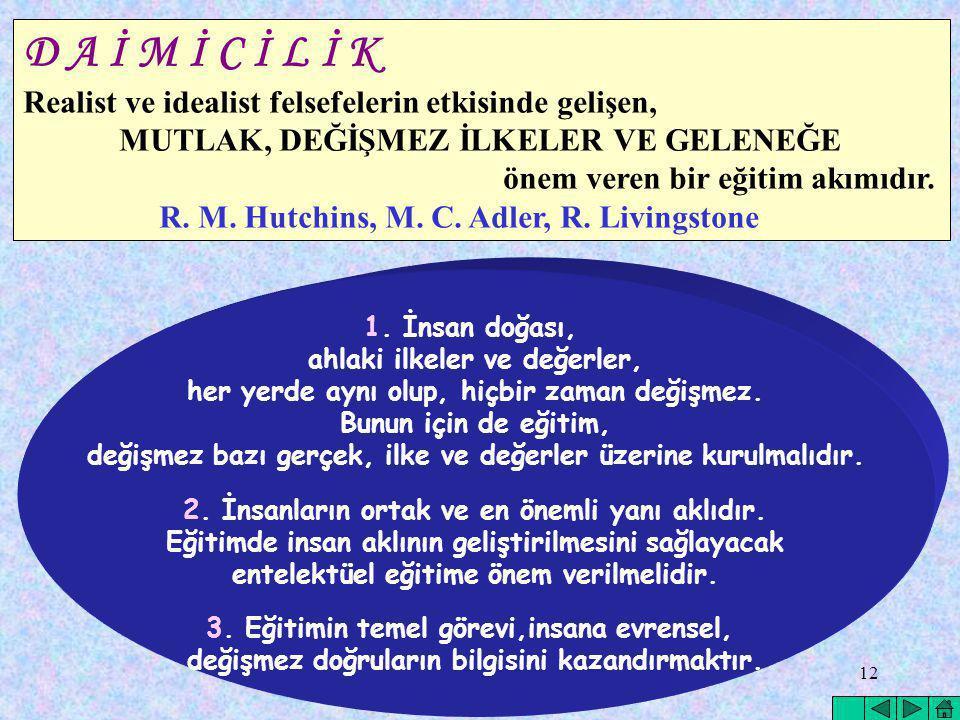 12 D A İ M İ C İ L İ K Realist ve idealist felsefelerin etkisinde gelişen, MUTLAK, DEĞİŞMEZ İLKELER VE GELENEĞE önem veren bir eğitim akımıdır. R. M.