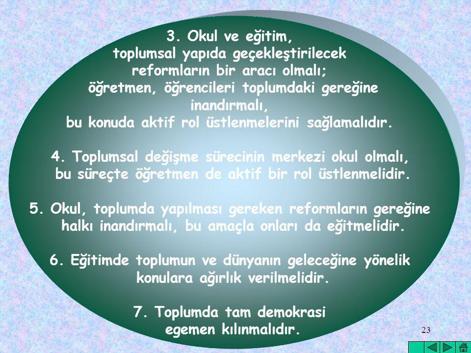 23 3. Okul ve eğitim, toplumsal yapıda geçekleştirilecek reformların bir aracı olmalı; öğretmen, öğrencileri toplumdaki gereğine inandırmalı, bu konud
