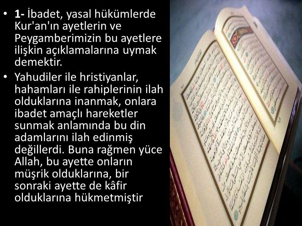 • 1- İbadet, yasal hükümlerde Kur'an'ın ayetlerin ve Peygamberimizin bu ayetlere ilişkin açıklamalarına uymak demektir. • Yahudiler ile hristiyanlar,