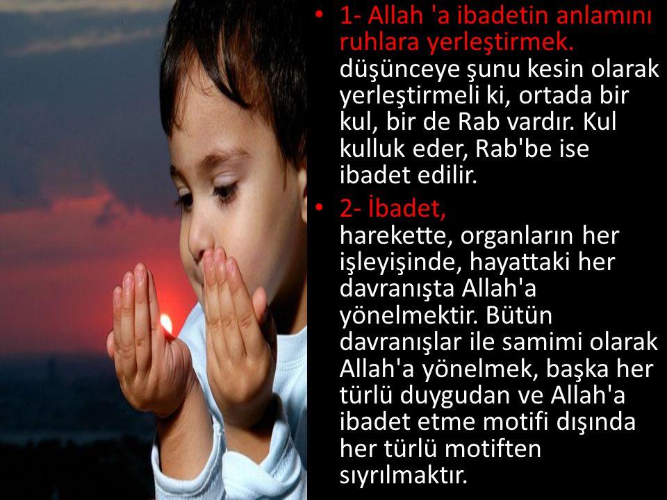 • 1- Allah 'a ibadetin anlamını ruhlara yerleştirmek. Yani, düşünceye şunu kesin olarak yerleştirmeli ki, ortada bir kul, bir de Rab vardır. Kul kullu