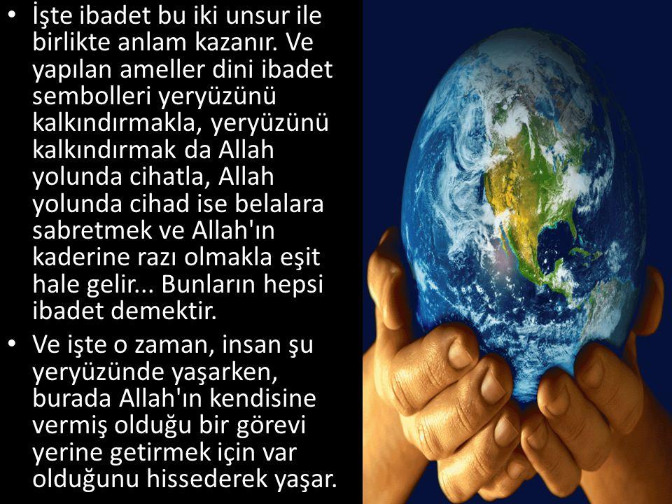 • İşte ibadet bu iki unsur ile birlikte anlam kazanır. Ve yapılan ameller dini ibadet sembolleri yeryüzünü kalkındırmakla, yeryüzünü kalkındırmak da A