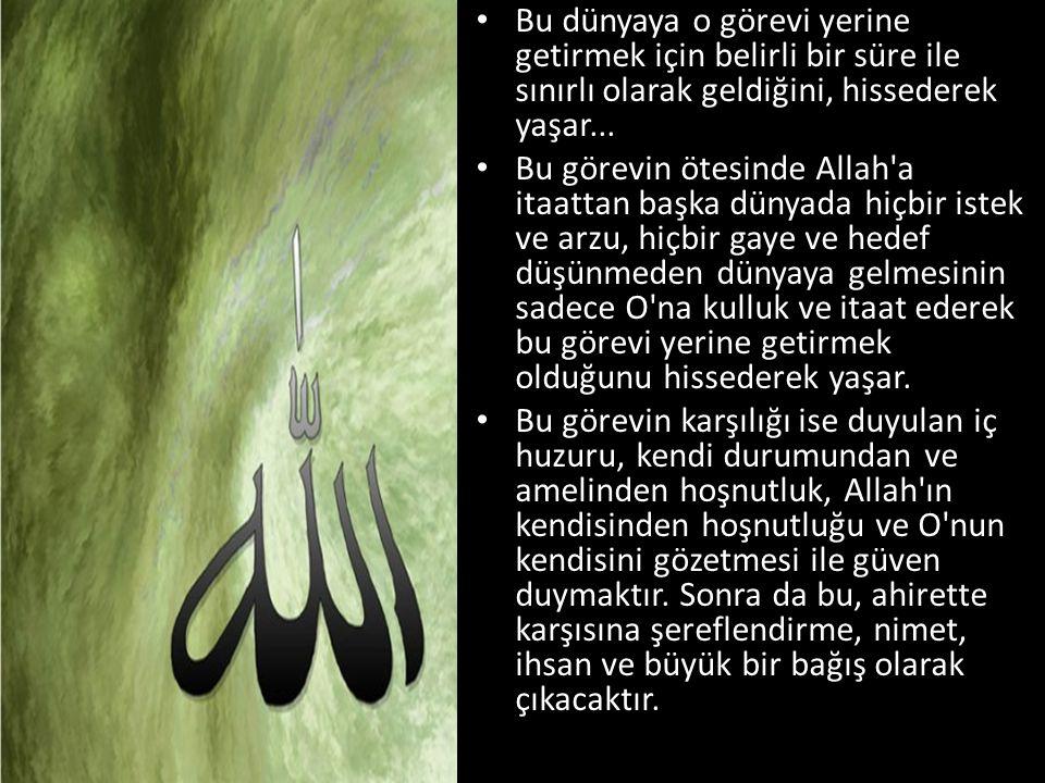 • Bu dünyaya o görevi yerine getirmek için belirli bir süre ile sınırlı olarak geldiğini, hissederek yaşar... • Bu görevin ötesinde Allah'a itaattan b