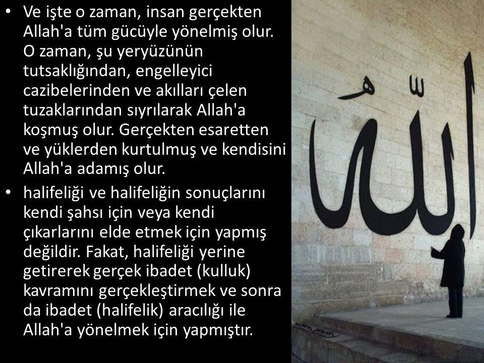 • Ve işte o zaman, insan gerçekten Allah'a tüm gücüyle yönelmiş olur. O zaman, şu yeryüzünün tutsaklığından, engelleyici cazibelerinden ve akılları çe