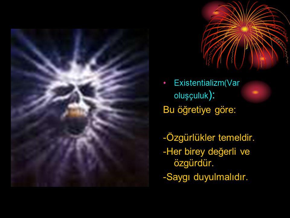 •Existentializm(Var oluşçuluk ): Bu öğretiye göre: -Özgürlükler temeldir.