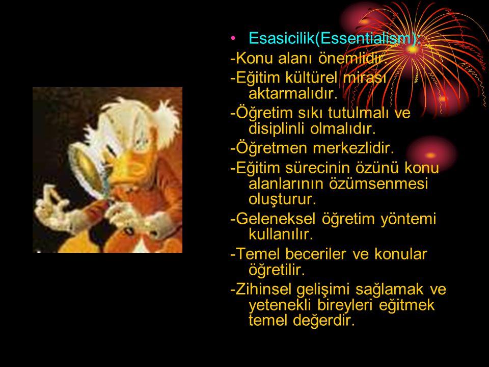•Esasicilik(Essentialism): -Konu alanı önemlidir.-Eğitim kültürel mirası aktarmalıdır.