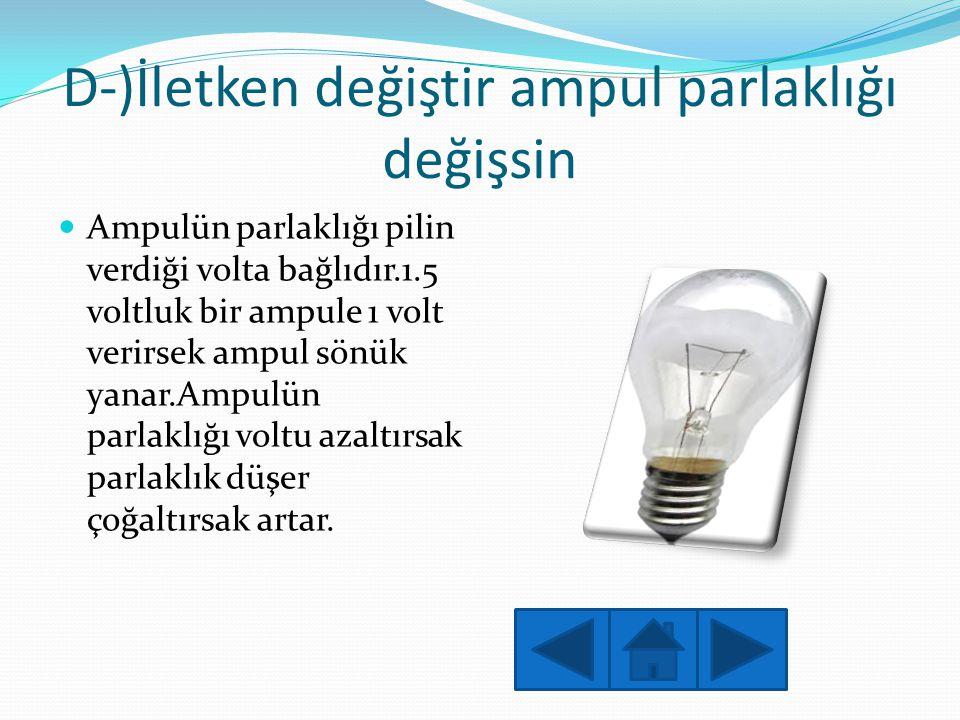 D-)İletken değiştir ampul parlaklığı değişsin  Ampulün parlaklığı pilin verdiği volta bağlıdır.1.5 voltluk bir ampule 1 volt verirsek ampul sönük yan