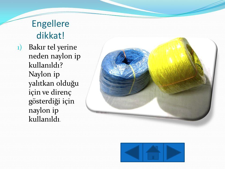 Engellere dikkat! 1) Bakır tel yerine neden naylon ip kullanıldı? Naylon ip yalıtkan olduğu için ve direnç gösterdiği için naylon ip kullanıldı.