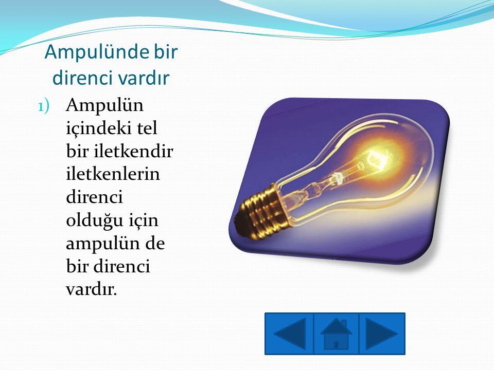 Ampulünde bir direnci vardır 1) Ampulün içindeki tel bir iletkendir iletkenlerin direnci olduğu için ampulün de bir direnci vardır.