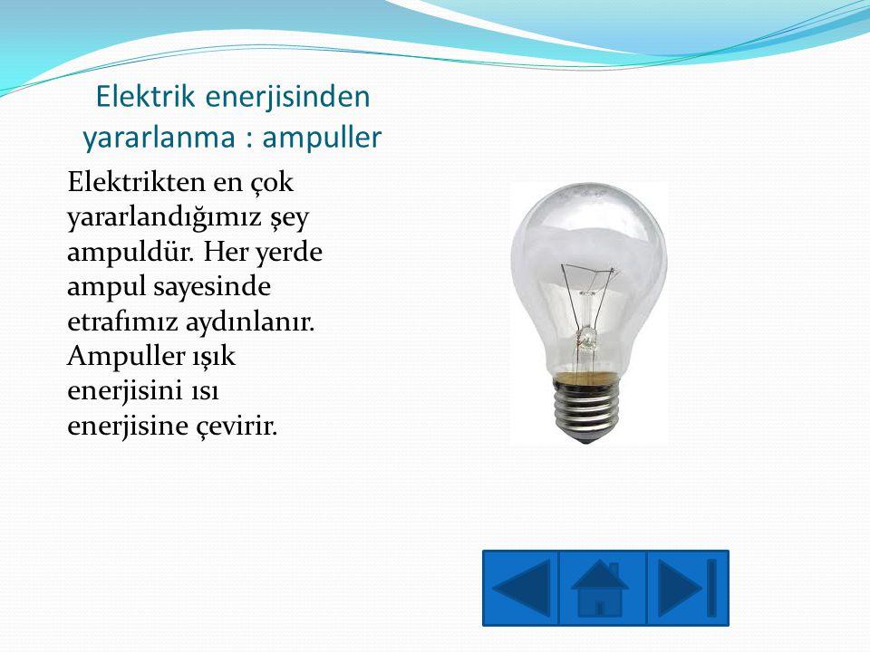 Elektrik enerjisinden yararlanma : ampuller Elektrikten en çok yararlandığımız şey ampuldür. Her yerde ampul sayesinde etrafımız aydınlanır. Ampuller