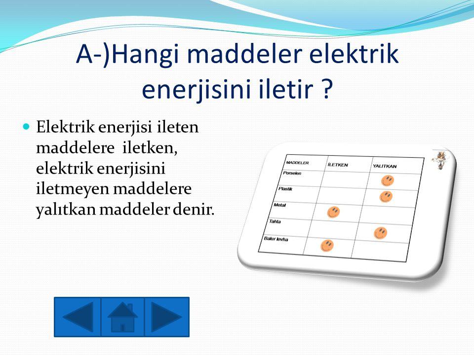 A-)Hangi maddeler elektrik enerjisini iletir ?  Elektrik enerjisi ileten maddelere iletken, elektrik enerjisini iletmeyen maddelere yalıtkan maddeler