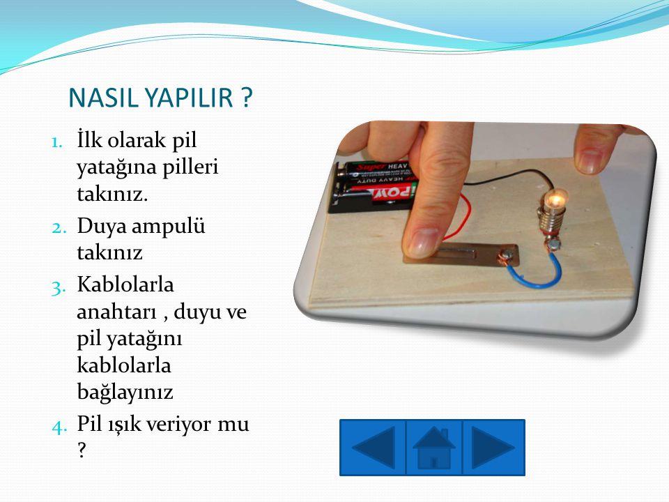 NASIL YAPILIR ? 1. İlk olarak pil yatağına pilleri takınız. 2. Duya ampulü takınız 3. Kablolarla anahtarı, duyu ve pil yatağını kablolarla bağlayınız