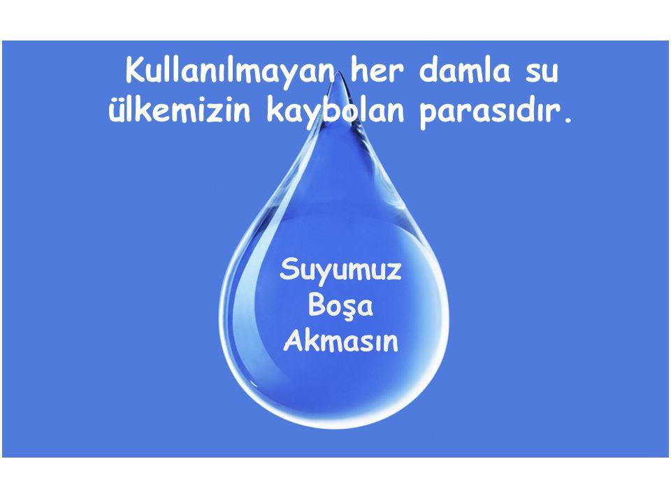 Kullanılmayan her damla su ülkemizin kaybolan parasıdır. Suyumuz Boşa Akmasın