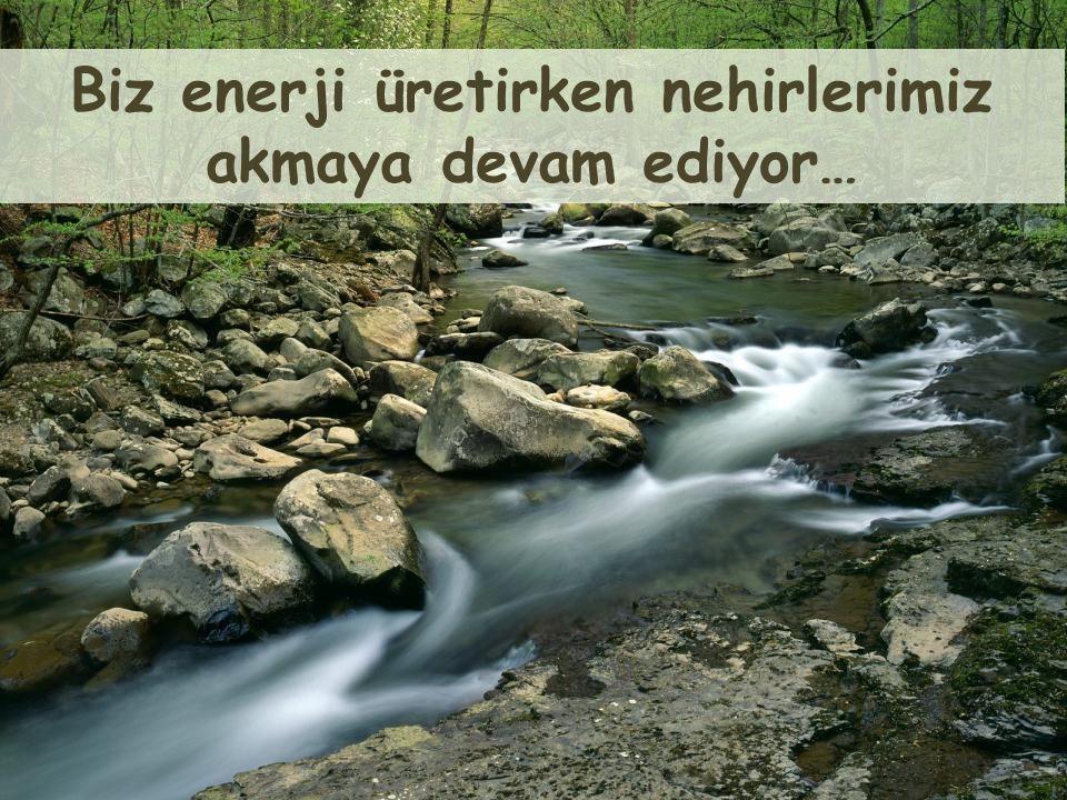Biz enerji üretirken nehirlerimiz akmaya devam ediyor…