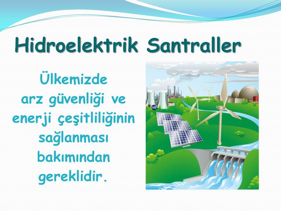Hidroelektrik Santraller Ülkemizde arz güvenliği ve enerji çeşitliliğinin sağlanması bakımından gereklidir.