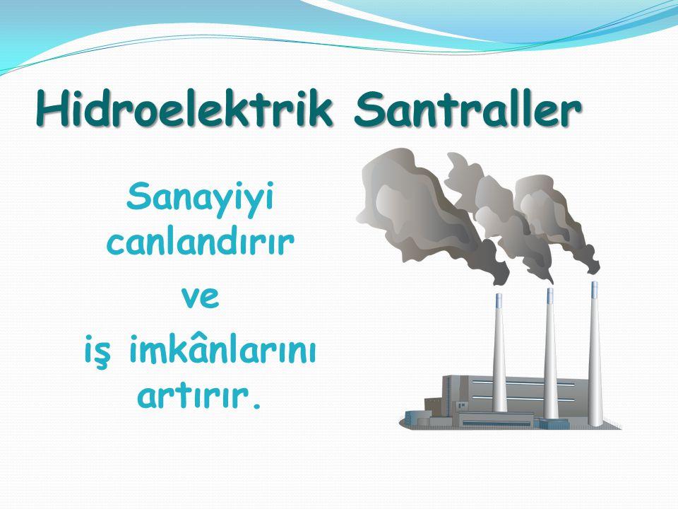 Hidroelektrik Santraller Sanayiyi canlandırır ve iş imkânlarını artırır.