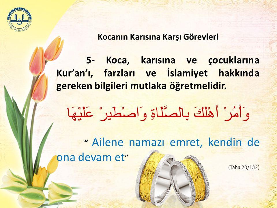 Kocanın Karısına Karşı Görevleri 5- Koca, karısına ve çocuklarına Kur'an'ı, farzları ve İslamiyet hakkında gereken bilgileri mutlaka öğretmelidir. وَأ