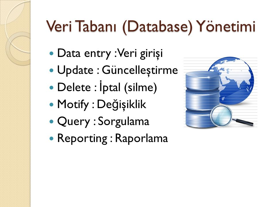 Veri Tabanı (Database) Yönetimi  Data entry : Veri girişi  Update : Güncelleştirme  Delete : İ ptal (silme)  Motify : De ğ işiklik  Query : Sorgu