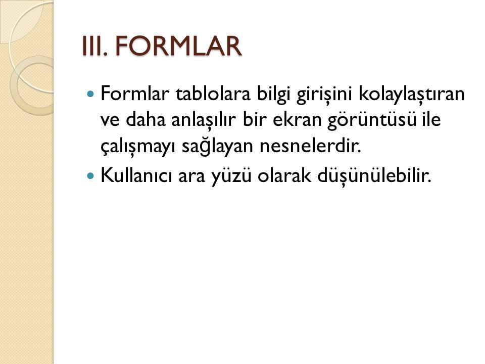 III. FORMLAR  Formlar tablolara bilgi girişini kolaylaştıran ve daha anlaşılır bir ekran görüntüsü ile çalışmayı sa ğ layan nesnelerdir.  Kullanıcı