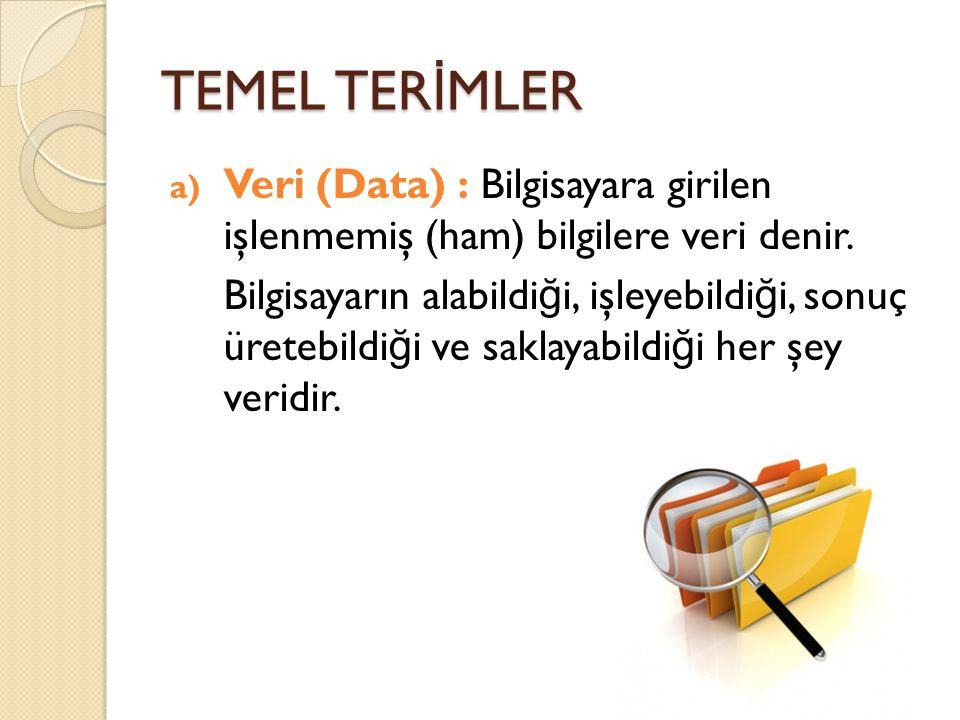 TEMEL TER İ MLER a) Veri (Data) : Bilgisayara girilen işlenmemiş (ham) bilgilere veri denir. Bilgisayarın alabildi ğ i, işleyebildi ğ i, sonuç üretebi