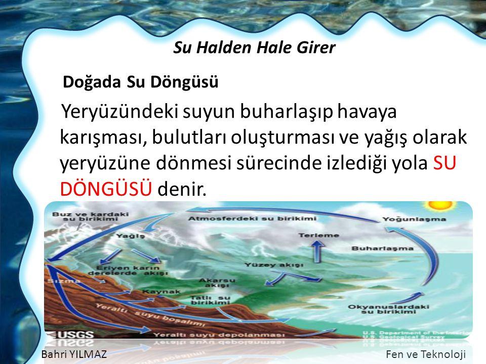 Bahri YILMAZFen ve Teknoloji Su Halden Hale Girer Doğada Su Döngüsü Yeryüzündeki suyun buharlaşıp havaya karışması, bulutları oluşturması ve yağış ola