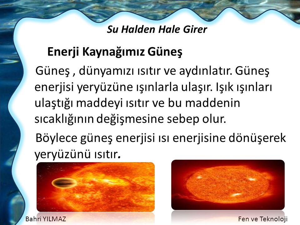 Bahri YILMAZFen ve Teknoloji Su Halden Hale Girer Enerji Kaynağımız Güneş Güneş, dünyamızı ısıtır ve aydınlatır. Güneş enerjisi yeryüzüne ışınlarla ul