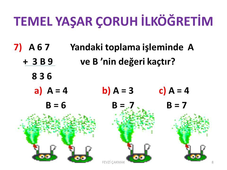 TEMEL YAŞAR ÇORUH İLKÖĞRETİM 7) A 6 7 Yandaki toplama işleminde A + 3 B 9 ve B 'nin değeri kaçtır.