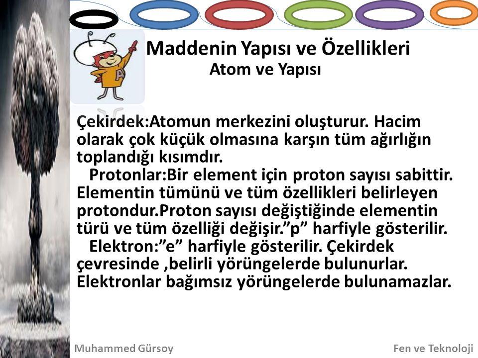 Maddenin Yapısı ve Özellikleri Atom ve Yapısı Muhammed GürsoyFen ve Teknoloji Çekirdek:Atomun merkezini oluşturur. Hacim olarak çok küçük olmasına kar