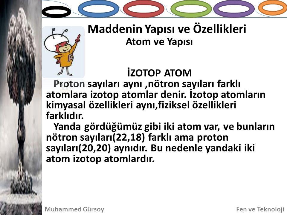 Maddenin Yapısı ve Özellikleri Atom ve Yapısı Muhammed GürsoyFen ve Teknoloji İZOTOP ATOM Proton sayıları aynı,nötron sayıları farklı atomlara izotop