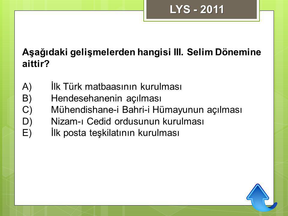 Aşağıdaki gelişmelerden hangisi III. Selim Dönemine aittir? A)İlk Türk matbaasının kurulması B)Hendesehanenin açılması C)Mühendishane-i Bahri-i Hümayu