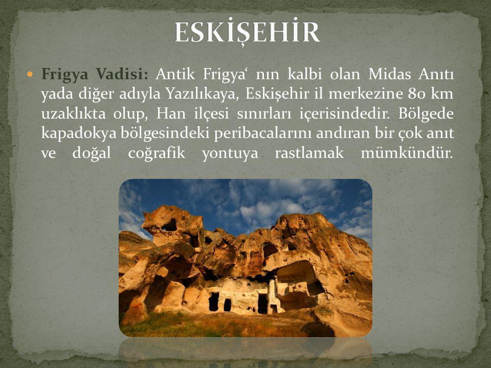  Frigya Vadisi: Antik Frigya' nın kalbi olan Midas Anıtı yada diğer adıyla Yazılıkaya, Eskişehir il merkezine 80 km uzaklıkta olup, Han ilçesi sınırları içerisindedir.