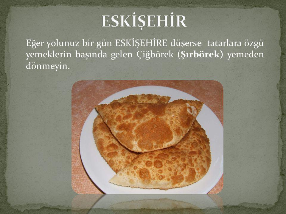 Eğer yolunuz bir gün ESKİŞEHİRE düşerse tatarlara özgü yemeklerin başında gelen Çiğbörek (Şırbörek) yemeden dönmeyin.