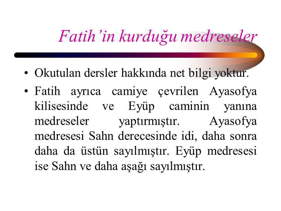 Fatih'in kurduğu medreseler •Okutulan dersler hakkında net bilgi yoktur. •Fatih ayrıca camiye çevrilen Ayasofya kilisesinde ve Eyüp caminin yanına med