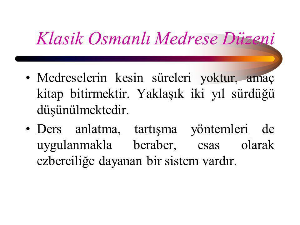 Klasik Osmanlı Medrese Düzeni •Medreselerin kesin süreleri yoktur, amaç kitap bitirmektir. Yaklaşık iki yıl sürdüğü düşünülmektedir. •Ders anlatma, ta