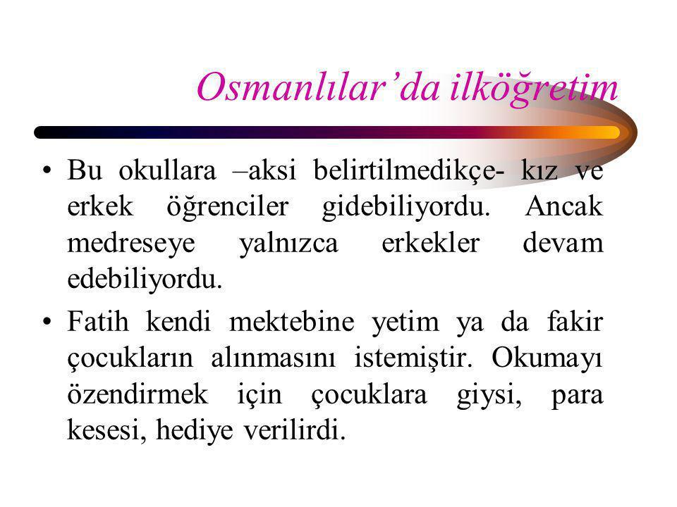 Osmanlılar'da ilköğretim •Bu okullara –aksi belirtilmedikçe- kız ve erkek öğrenciler gidebiliyordu. Ancak medreseye yalnızca erkekler devam edebiliyor