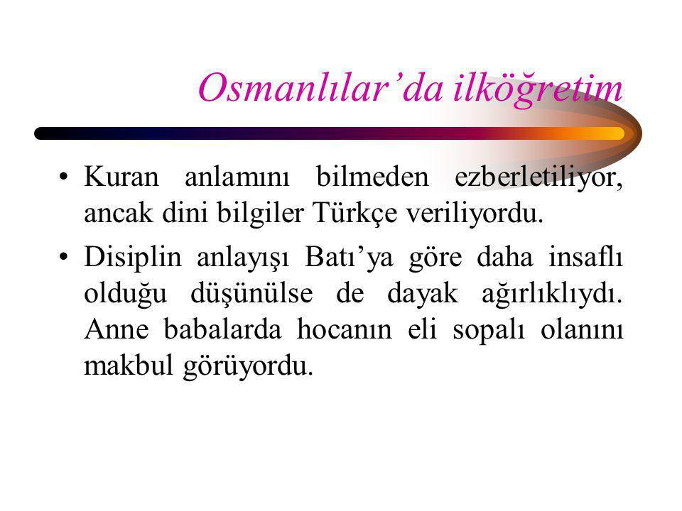 Osmanlılar'da ilköğretim •Kuran anlamını bilmeden ezberletiliyor, ancak dini bilgiler Türkçe veriliyordu. •Disiplin anlayışı Batı'ya göre daha insaflı