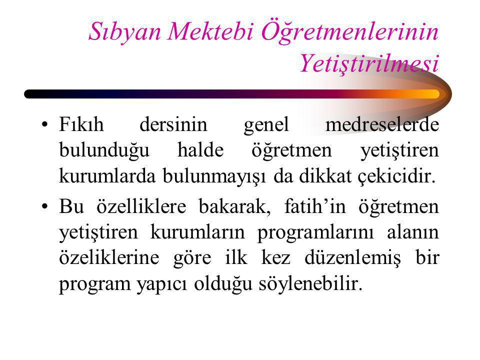 Sıbyan Mektebi Öğretmenlerinin Yetiştirilmesi •Fıkıh dersinin genel medreselerde bulunduğu halde öğretmen yetiştiren kurumlarda bulunmayışı da dikkat