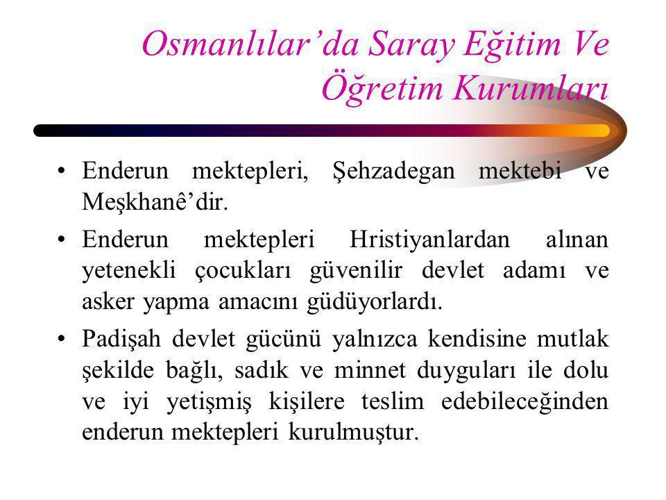 Osmanlılar'da Saray Eğitim Ve Öğretim Kurumları •Enderun mektepleri, Şehzadegan mektebi ve Meşkhanê'dir. •Enderun mektepleri Hristiyanlardan alınan ye