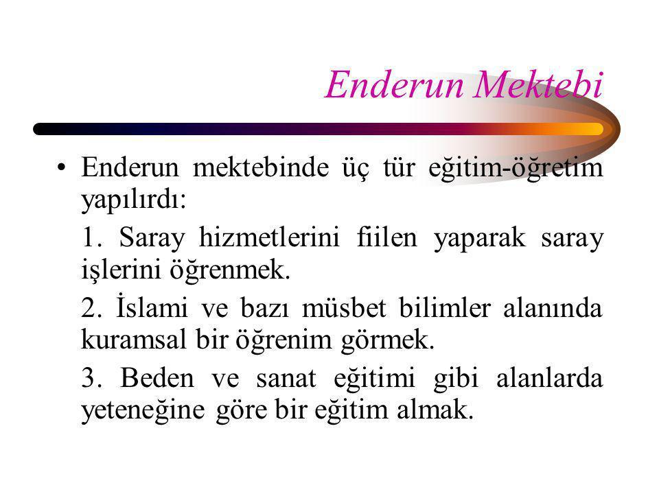 Enderun Mektebi •Enderun mektebinde üç tür eğitim-öğretim yapılırdı: 1. Saray hizmetlerini fiilen yaparak saray işlerini öğrenmek. 2. İslami ve bazı m