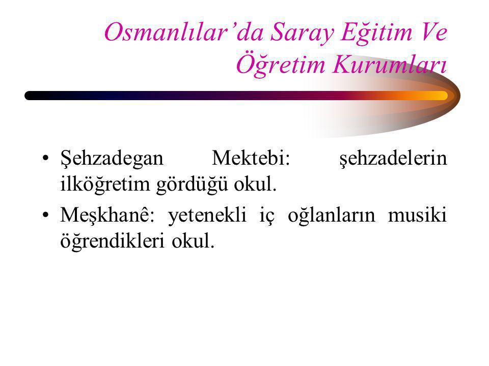 Osmanlılar'da Saray Eğitim Ve Öğretim Kurumları •Şehzadegan Mektebi: şehzadelerin ilköğretim gördüğü okul. •Meşkhanê: yetenekli iç oğlanların musiki ö