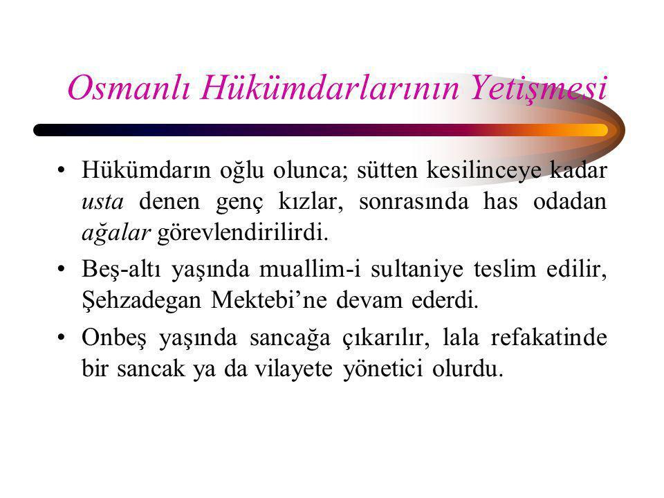 Osmanlı Hükümdarlarının Yetişmesi •Hükümdarın oğlu olunca; sütten kesilinceye kadar usta denen genç kızlar, sonrasında has odadan ağalar görevlendiril