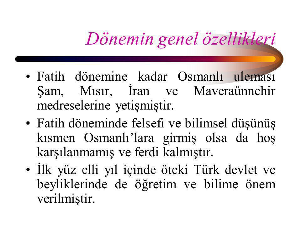 Dönemin genel özellikleri •Fatih dönemine kadar Osmanlı uleması Şam, Mısır, İran ve Maveraünnehir medreselerine yetişmiştir. •Fatih döneminde felsefi