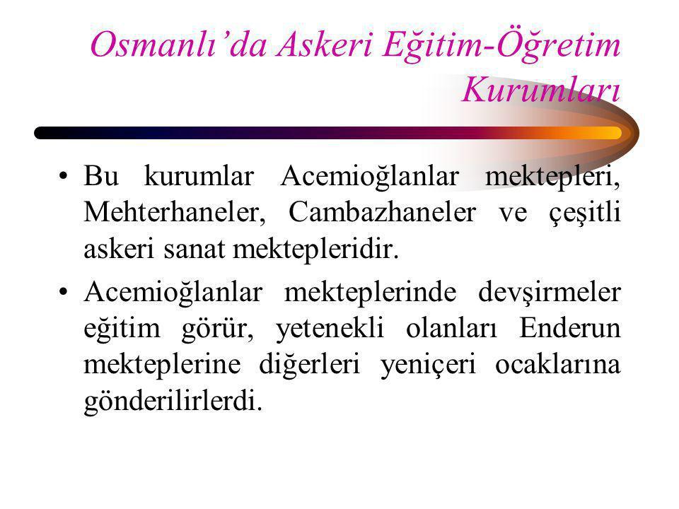 Osmanlı'da Askeri Eğitim-Öğretim Kurumları •Bu kurumlar Acemioğlanlar mektepleri, Mehterhaneler, Cambazhaneler ve çeşitli askeri sanat mektepleridir.