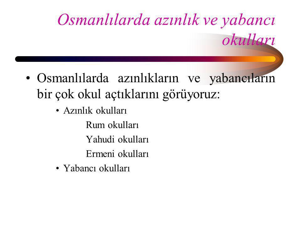 Osmanlılarda azınlık ve yabancı okulları •Osmanlılarda azınlıkların ve yabancıların bir çok okul açtıklarını görüyoruz: •Azınlık okulları Rum okulları
