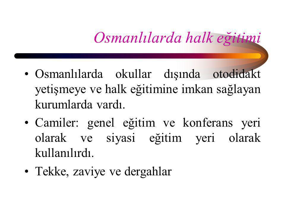 Osmanlılarda halk eğitimi •Osmanlılarda okullar dışında otodidakt yetişmeye ve halk eğitimine imkan sağlayan kurumlarda vardı. •Camiler: genel eğitim