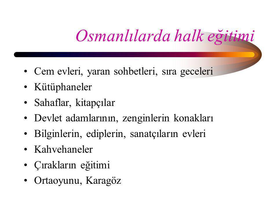 Osmanlılarda halk eğitimi •Cem evleri, yaran sohbetleri, sıra geceleri •Kütüphaneler •Sahaflar, kitapçılar •Devlet adamlarının, zenginlerin konakları