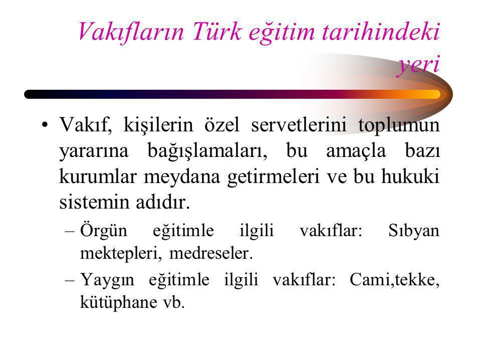 Vakıfların Türk eğitim tarihindeki yeri •Vakıf, kişilerin özel servetlerini toplumun yararına bağışlamaları, bu amaçla bazı kurumlar meydana getirmele